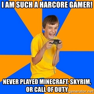 Annoying Gamer Kid - I am SUCh a harcore gamer! Never played minecraft, skyrim, or call of duty