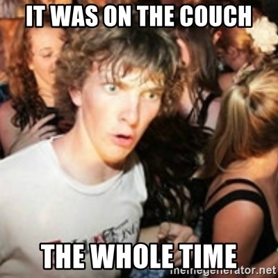 sudden realization guy - IT WAS ON THE COUCH THE WHOLE TIME