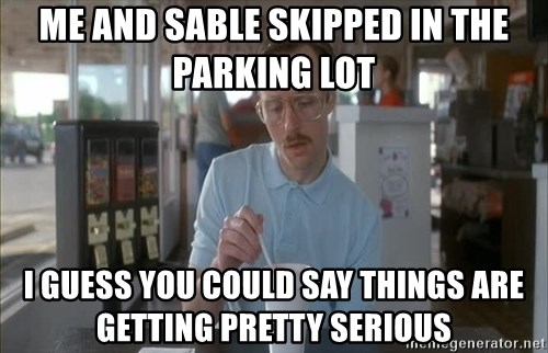so i guess you could say things are getting pretty serious - Me and sable skipped in the parking lot I guess You could say things are Getting pretty serious