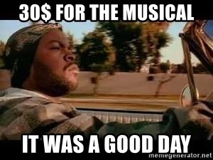 It was a good day - 30$ for the musical It was a good day