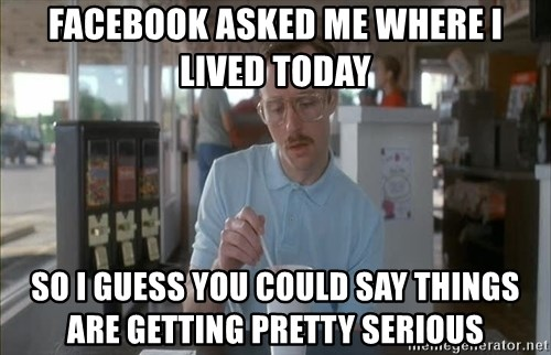 so i guess you could say things are getting pretty serious - Facebook asked me where I lived today So I guess you could say things are getting pretty serious