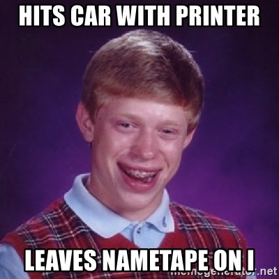 Bad Luck Brian - HITS CAR WITH PRINTER LEAVES NAMETAPE ON I