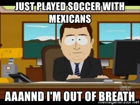 south park aand it's gone - just played soccer with mexicans aaannd i'm out of breath