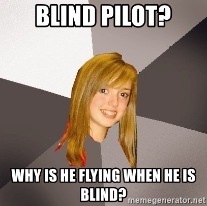 Musically Oblivious 8th Grader - Blind Pilot? why is he flying when he is blind?