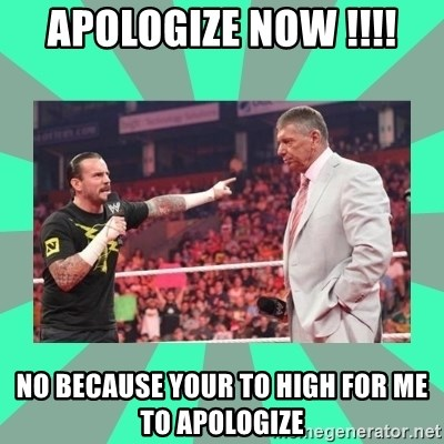 CM Punk Apologize! - APOLOGIZE NOW !!!! NO BECAUSE YOUR TO HIGH FOR ME TO APOLOGIZE