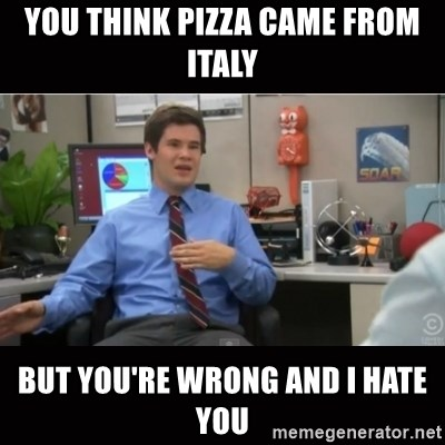 You're wrong and I hate you - You think pizza came from italy but you're wrong and i hate you
