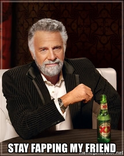 The Most Interesting Man In The World -  stay fapping my friend