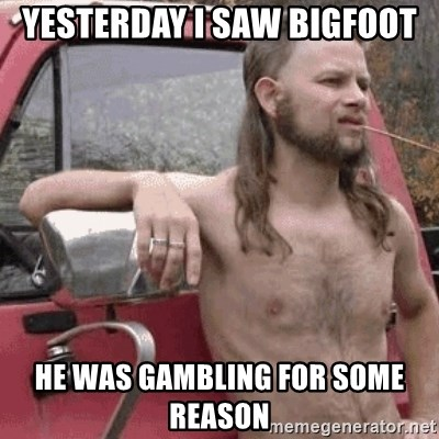 Almost Politically Correct Redneck - yesterday i saw bigfoot he was GAMBLING for some reason