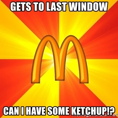 Maccas Meme - gets to last window can i have some ketchup!?
