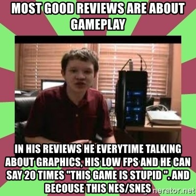 """Gligar13vids - most good reviews are about gameplay in his reviews he everytime talking about graphics, his low fps and he can say 20 times """"this game is stupid """". and becouse this nes/snes"""