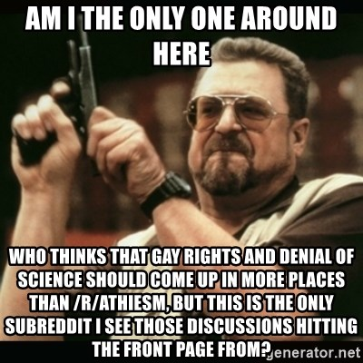 am i the only one around here - am i the only one around here who thinks that gay rights and denial of science should come up in more places than /r/athiesm, but this is the only subreddit i see those discussions hitting the front page from?