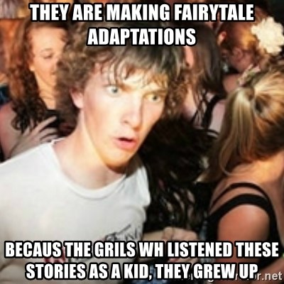 sudden realization guy - they are making fairytale adaptations becaus the grils wh listened these stories as a kid, they grew up