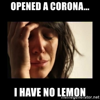 todays problem crying woman - Opened a corona... I have no lemon