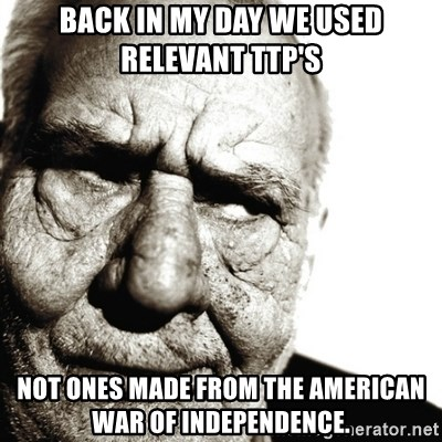 Back In My Day - BACK IN MY DAY WE USED RELEVANT TTP'S NOT ONES MADE FROM THE AMERICAN WAR OF INDEPENDENCE.