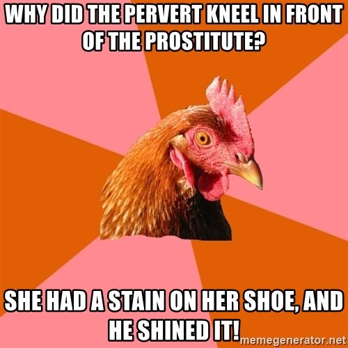 Anti Joke Chicken - Why did the pervert kneel in front of the prostitute? She had a stain on her shoe, and he shined it!