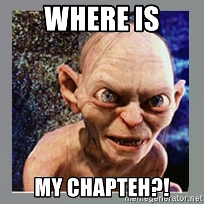Smeagol - where is my chapteh?!
