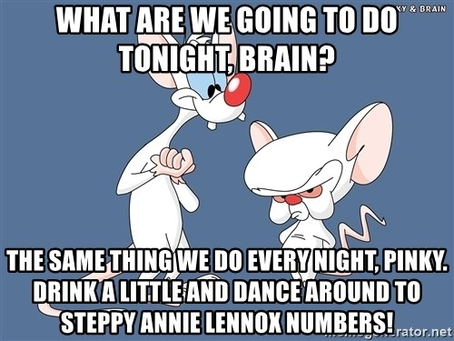 Pinky And The Brain - WHAT ARE WE GOING TO DO TONIGHT, BRAIN? THE SAME THING WE DO EVERY NIGHT, PINKY. DRINK A LITTLE AND DANCE AROUND TO STEPPY ANNIE LENNOX NUMBERS!