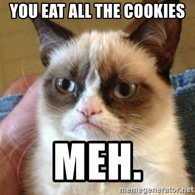 Grumpy Cat  - You eat all the cookies meh.