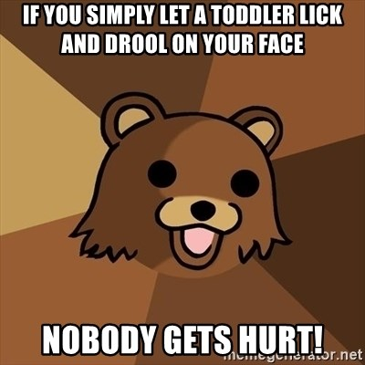 Pedobear - If you simply let a toddler lick and drool on your face nobody gets hurt!