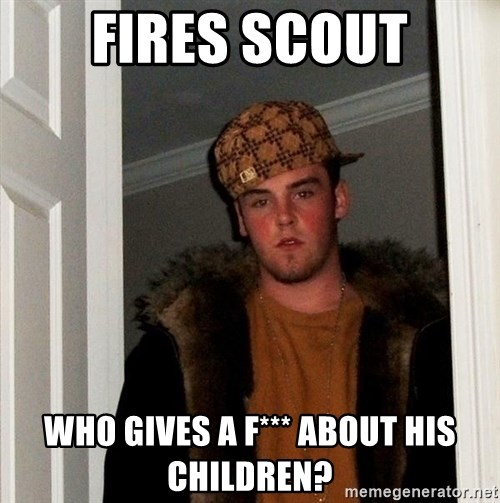 Scumbag Steve - Fires Scout who gives a f*** about his children?