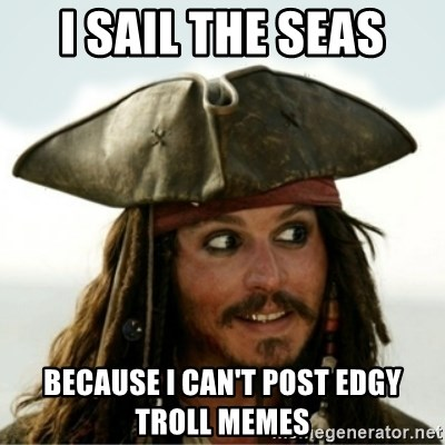 Captain Jack Sparow - I SAIL THE SEAS BECAUSE I CAN'T POST EDGY TROLL MEMES
