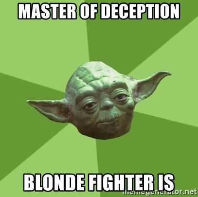 Advice Yoda Gives - master of deception blonde fighter is