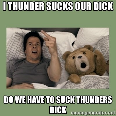 Ted Movie - I THUNDER SUCKS OUR DICK  DO WE HAVE TO SUCK THUNDERS DICK