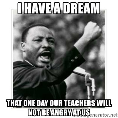 I HAVE A DREAM - I have a dream That one day our teachers will not be angry at us