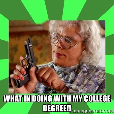 Madea -  What in doing with my college degree!!