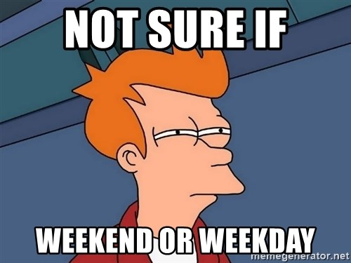 Futurama Fry - Not sure if weekend or weekday
