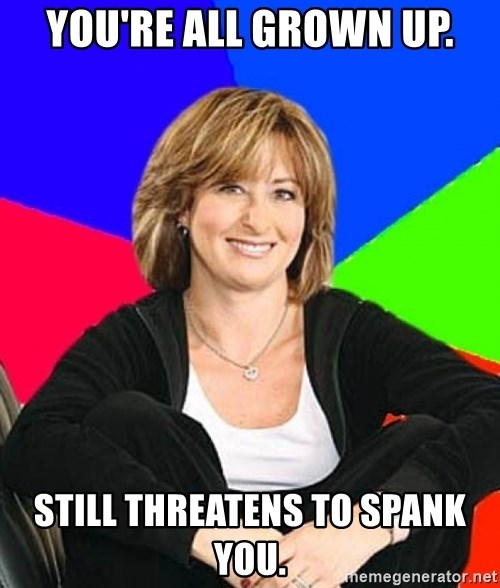 Sheltering Suburban Mom - You're all grown up. Still threatens to spank you.