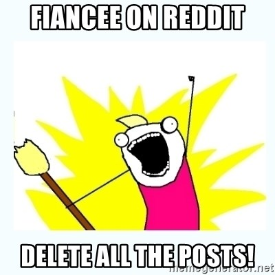 All the things - Fiancee on reddit delete all the posts!