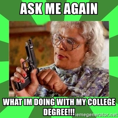 Madea - ASK Me aGAIN what im doing with my college degree!!!