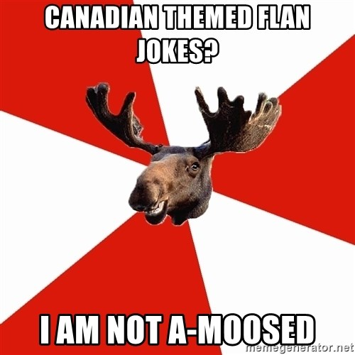 Stereotypical Canadian Moose - CANADIAN themed flan jokes? i am not a-moosed