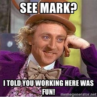 Willy Wonka - See Mark? I told you working here was fun!