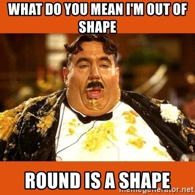 Fat Guy - WHAT DO YOU MEAN I'M OUT OF SHAPE ROUND IS A SHAPE