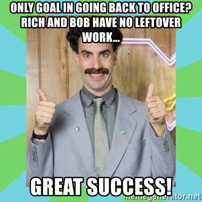 Great Success! - Only goal in going back to office? Rich and bob have no leftover work... Great sucCess!