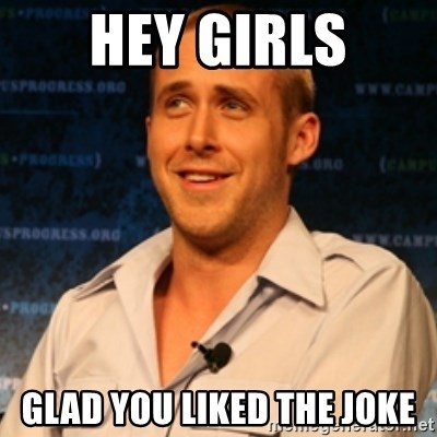 Typographer Ryan Gosling - Hey Girls Glad you liked the joke