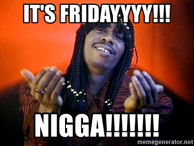 Rick James its friday - It's Fridayyyy!!! Nigga!!!!!!!