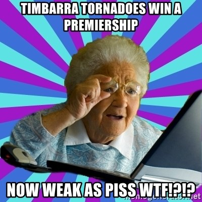 old lady - TIMBARRA TORNADOES WIN A PREMIERSHIP NOW WEAK AS PISS WTF!?!?