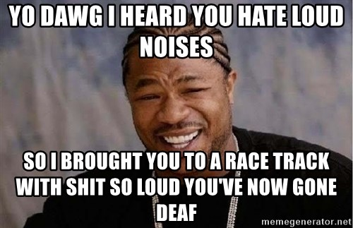 Yo Dawg - Yo Dawg I heard you hate loud noises so i brought you to a race track with shit so loud you've now gone deaf