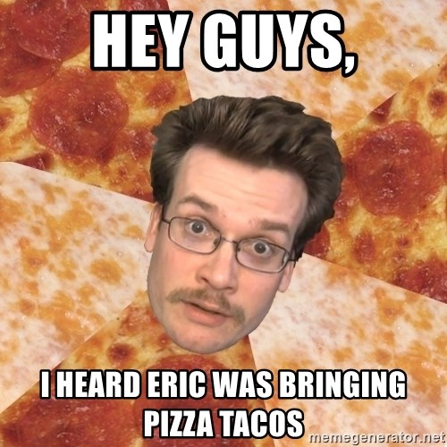 Pizza Pizza John - Hey Guys, I heard eric was bringing pizza tacos
