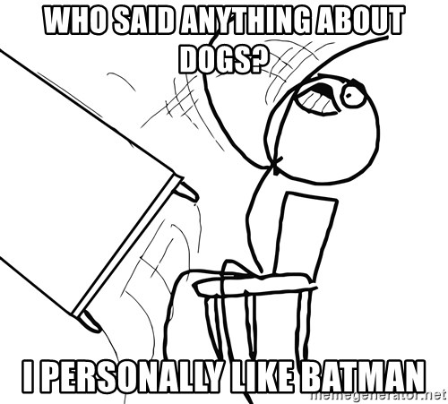 Desk Flip Rage Guy - WHO SAID ANYTHING ABOUT DOGS? I PERSONALLY LIKE BATMAN