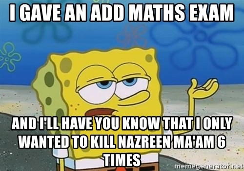 I'll have you know Spongebob - i gave an add maths exam and i'll have you know that i only wanted to kill nazreen ma'am 6 times