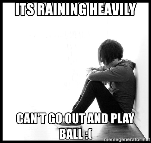 First World Problems - ITS RAINING HEAVILY CAN'T GO OUT AND PLAY BALL :(