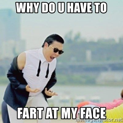 Gangnam Style - WHY DO U HAVE TO FART AT MY FACE