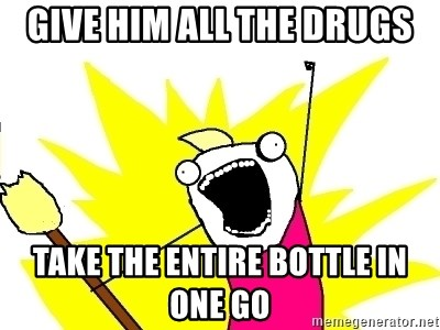 X ALL THE THINGS - Give him all the drugs take the entire bottle in one go