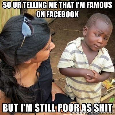 So You're Telling me - SO UR TELLING ME THAT I'M FAMOUS ON FACEBOOK BUT I'M STILL POOR AS SHIT