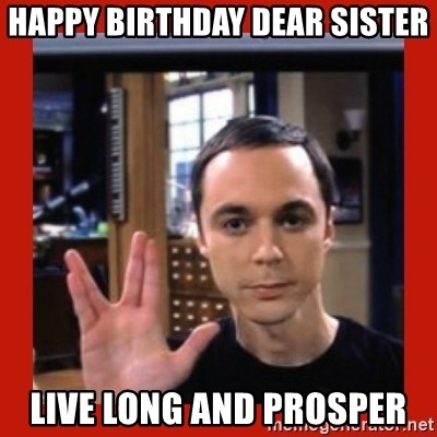 Dr. Sheldon Cooper - Happy Birthday Dear Sister Live Long and Prosper
