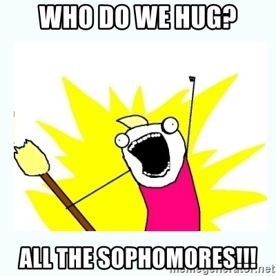 All the things - who do we hug? all the sophomores!!!